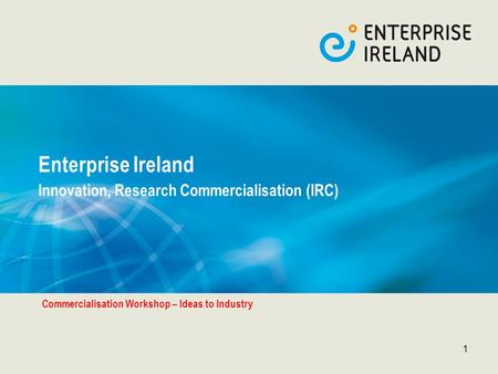 1 Enterprise Ireland Innovation, Research Commercialisation (IRC) Commercialisation Workshop – Ideas to Industry.