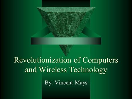 Revolutionization of Computers and Wireless Technology By: Vincent Mays.