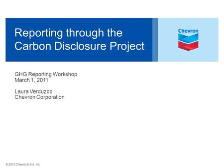 © 2011 Chevron U.S.A. Inc. Reporting through the Carbon Disclosure Project GHG Reporting Workshop March 1, 2011 Laura Verduzco Chevron Corporation.