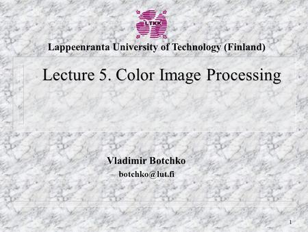 1 Vladimir Botchko Lecture 5. Color Image Processing Lappeenranta University of Technology (Finland)