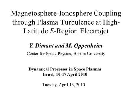 Magnetosphere-Ionosphere Coupling through Plasma Turbulence at High- Latitude E-Region Electrojet Y. Dimant and M. Oppenheim Tuesday, April 13, 2010 Center.