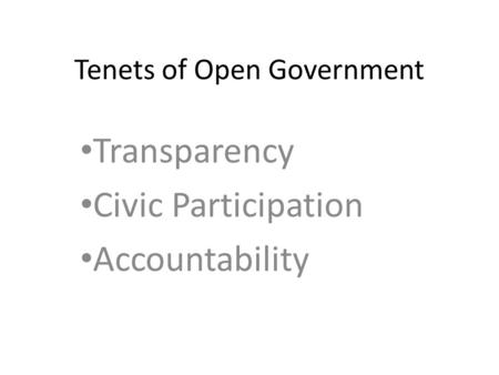 Tenets of Open Government Transparency Civic Participation Accountability.
