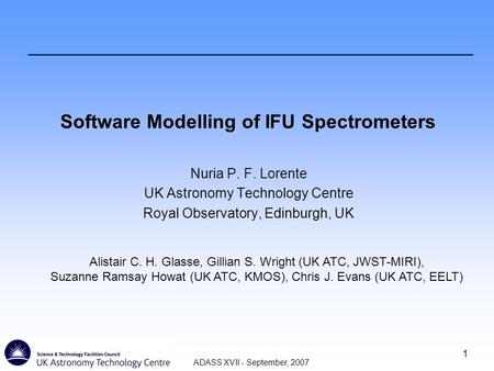 ADASS XVII - September, 2007 1 Software Modelling of IFU Spectrometers Nuria P. F. Lorente UK Astronomy Technology Centre Royal Observatory, Edinburgh,