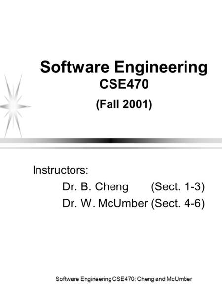 Software Engineering CSE470: Cheng and McUmber Software Engineering CSE470 (Fall 2001) Instructors: Dr. B. Cheng (Sect. 1-3) Dr. W. McUmber (Sect. 4-6)