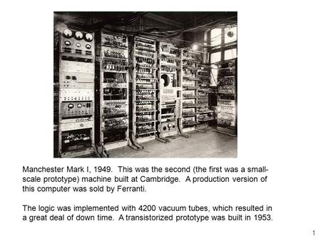 1 Manchester Mark I, 1949. This was the second (the first was a small- scale prototype) machine built at Cambridge. A production version of this computer.