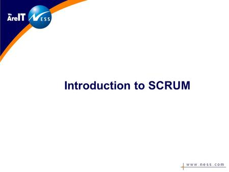 "W w w. n e s s. c o m Introduction to SCRUM. w w w. n e s s. c o m ""The problem we face has nothing to do with process and technology, but with people."