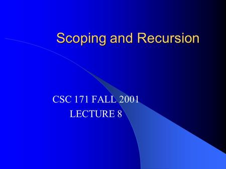 Scoping and Recursion CSC 171 FALL 2001 LECTURE 8.