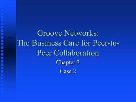 Groove Networks: The Business Care for Peer-to- Peer Collaboration Chapter 3 Case 2.