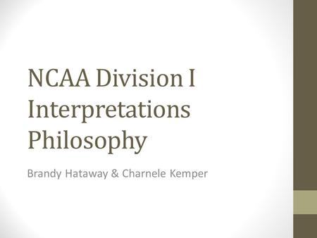 NCAA Division I Interpretations Philosophy Brandy Hataway & Charnele Kemper.
