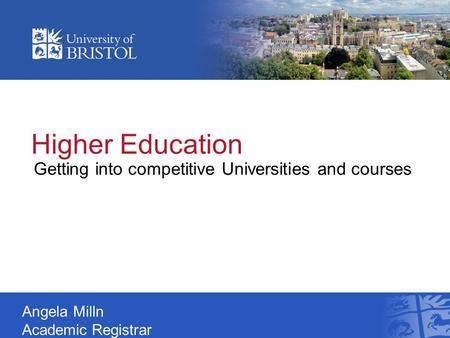 Higher Education Getting into competitive Universities and courses Angela Milln Academic Registrar.