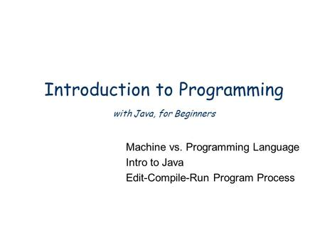 Introduction to Programming with Java, for Beginners Machine vs. Programming Language Intro to Java Edit-Compile-Run Program Process.