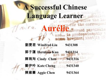 A Successful Chinese Language Learner Aurélie 劉雯君 Winifred Liu 9431308 郭子蓮 Hermosa Kuo 9431314 陳琬洵 Cindy Chen 9431316 鄭伊吟 Kate Cheng 9431340 陳雍蓁 Aggie.