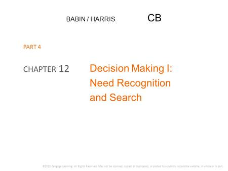 BABIN / HARRIS CB Decision Making I: Need Recognition and Search CHAPTER 12 ©2012 Cengage Learning. All Rights Reserved. May not be scanned, copied or.