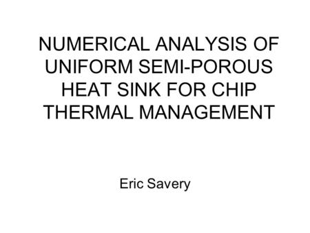 NUMERICAL ANALYSIS OF UNIFORM SEMI-POROUS HEAT SINK FOR CHIP THERMAL MANAGEMENT Eric Savery.