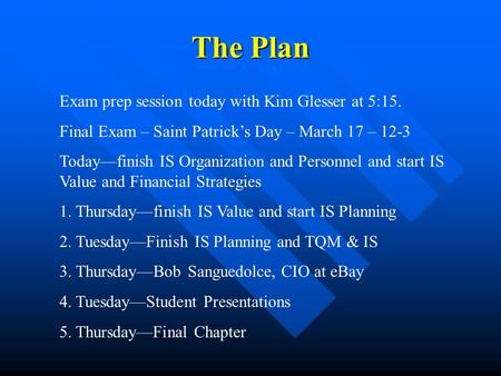 The Plan Exam prep session today with Kim Glesser at 5:15. Final Exam – Saint Patrick's Day – March 17 – 12-3 Today—finish IS Organization and Personnel.