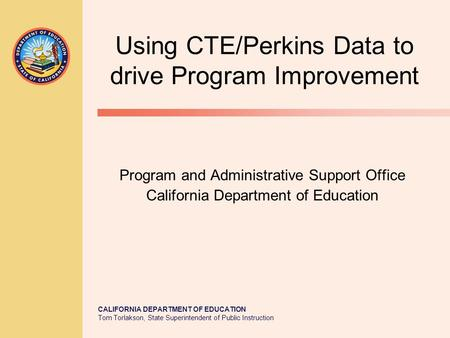 CALIFORNIA DEPARTMENT OF EDUCATION Tom Torlakson, State Superintendent of Public Instruction Using CTE/Perkins Data to drive Program Improvement Program.