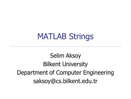 MATLAB Strings Selim Aksoy Bilkent University Department of Computer Engineering