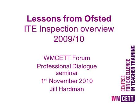 Lessons from Ofsted ITE Inspection overview 2009/10 WMCETT Forum Professional Dialogue seminar 1 st November 2010 Jill Hardman.