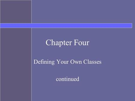 Chapter Four Defining Your Own Classes continued.