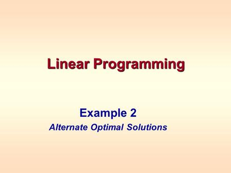 Linear Programming Example 2 Alternate Optimal Solutions.