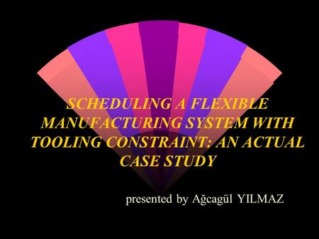 SCHEDULING A FLEXIBLE MANUFACTURING SYSTEM WITH TOOLING CONSTRAINT: AN ACTUAL CASE STUDY presented by Ağcagül YILMAZ.