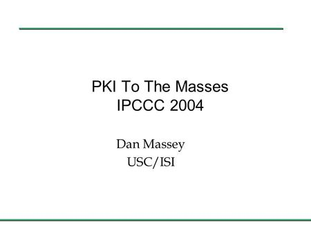 PKI To The Masses IPCCC 2004 Dan Massey USC/ISI. 1 March PKI Is Necessary l My PKI related actions since arriving at IPCCC n Used an.