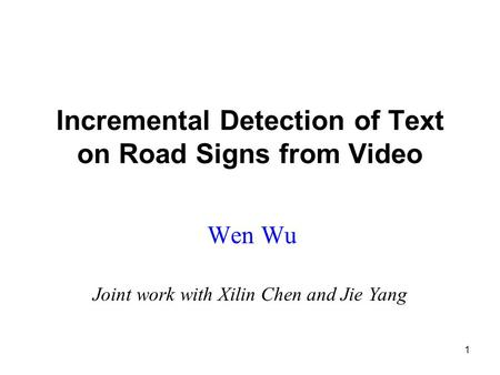 1 Incremental Detection of Text on Road Signs from Video Wen Wu Joint work with Xilin Chen and Jie Yang.