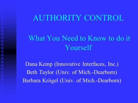 AUTHORITY CONTROL What You Need to Know to do it Yourself Dana Kemp (Innovative Interfaces, Inc.) Beth Taylor (Univ. of Mich.-Dearborn) Barbara Kriigel.
