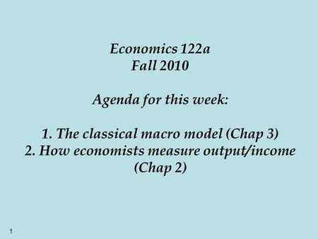 1 Economics 122a Fall 2010 Agenda for this week: 1. The classical macro model (Chap 3) 2. How economists measure output/income (Chap 2)