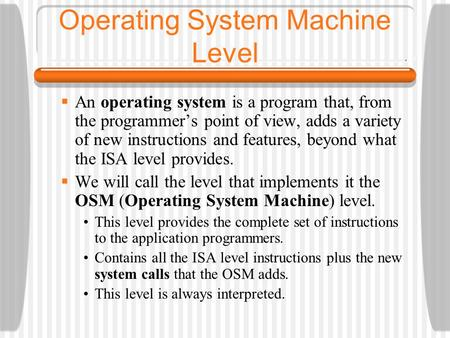 Operating System Machine Level  An operating system is a program that, from the programmer's point of view, adds a variety of new instructions and features,