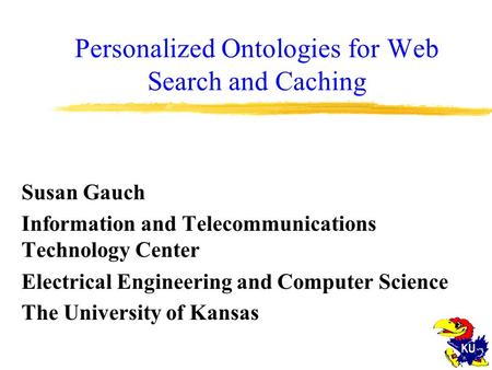 Personalized Ontologies for Web Search and Caching Susan Gauch Information and Telecommunications Technology Center Electrical Engineering and Computer.