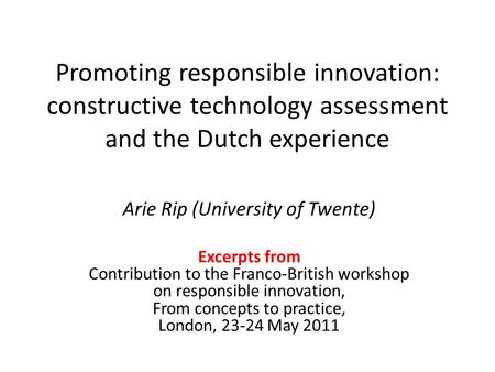 Promoting responsible innovation: constructive technology assessment and the Dutch experience Arie Rip (University of Twente) Excerpts from Contribution.