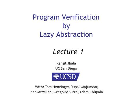 Program Verification by Lazy Abstraction Ranjit Jhala UC San Diego Lecture 1 With: Tom Henzinger, Rupak Majumdar, Ken McMillan, Gregoire Sutre, Adam Chlipala.