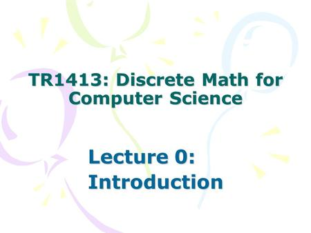 TR1413: Discrete Math for Computer Science Lecture 0: Introduction.