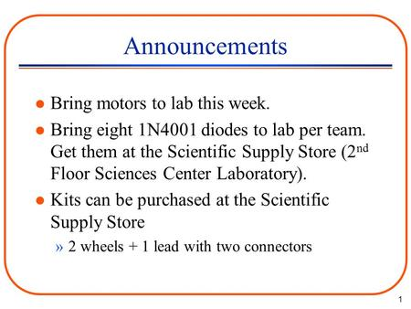 1 Announcements l Bring motors to lab this week. l Bring eight 1N4001 diodes to lab per team. Get them at the Scientific Supply Store (2 nd Floor Sciences.