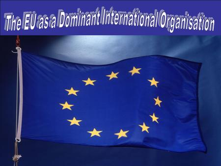 The EU as a Dominant International Organisation