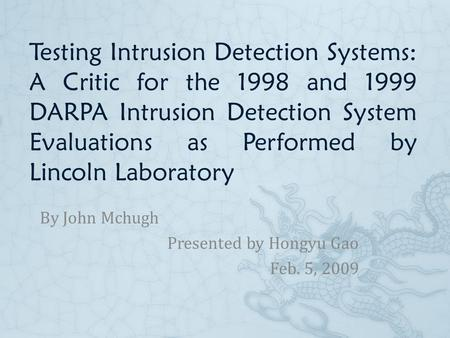 Testing Intrusion Detection Systems: A Critic for the 1998 and 1999 DARPA Intrusion Detection System Evaluations as Performed by Lincoln Laboratory By.