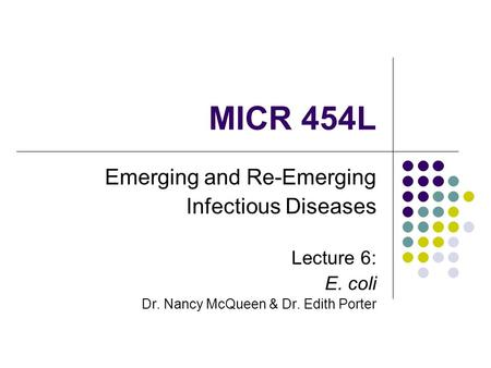 MICR 454L Emerging and Re-Emerging Infectious Diseases Lecture 6: E. coli Dr. Nancy McQueen & Dr. Edith Porter.