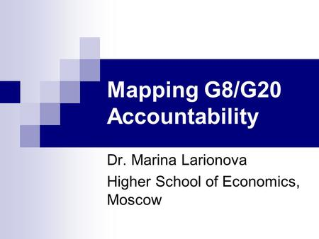 Mapping G8/G20 Accountability Dr. Marina Larionova Higher School of Economics, Moscow.
