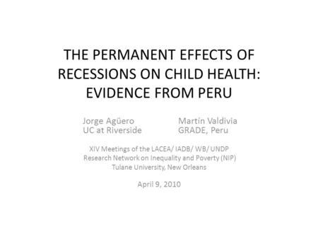 THE PERMANENT EFFECTS OF RECESSIONS ON CHILD HEALTH: EVIDENCE FROM PERU Jorge AgüeroMartín Valdivia UC at RiversideGRADE, Peru XIV Meetings of the LACEA/