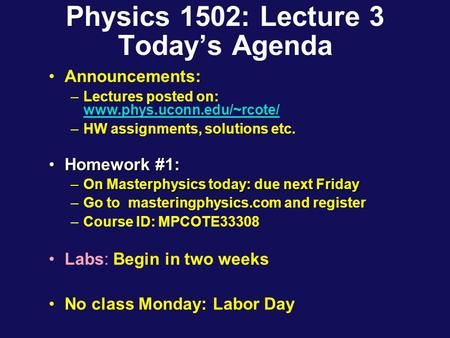 Physics 1502: Lecture 3 Today's Agenda Announcements: –Lectures posted on: www.phys.uconn.edu/~rcote/ www.phys.uconn.edu/~rcote/ –HW assignments, solutions.