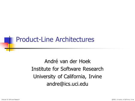 Institute for Software Research©2001, University of California, Irvine Product-Line Architectures André van der Hoek Institute for Software Research University.