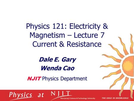 Physics 121: Electricity & Magnetism – Lecture 7 Current & Resistance Dale E. Gary Wenda Cao NJIT Physics Department.