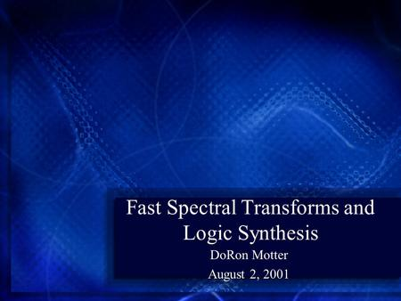 Fast Spectral Transforms and Logic Synthesis DoRon Motter August 2, 2001.