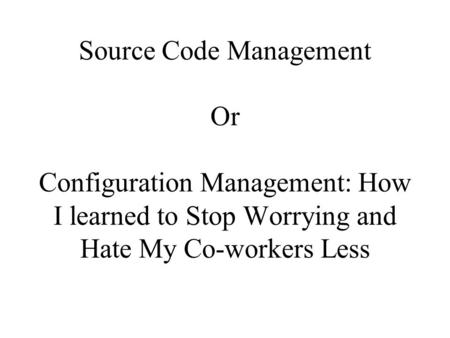 Source Code Management Or Configuration Management: How I learned to Stop Worrying and Hate My Co-workers Less.