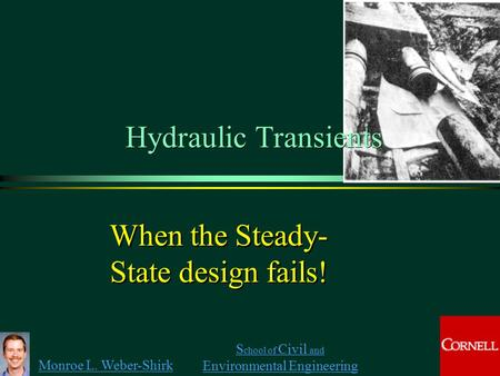 Monroe L. Weber-Shirk S chool of Civil and Environmental Engineering When the Steady- State design fails!  Hydraulic Transients.