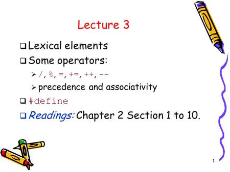 1 Lecture 3  Lexical elements  Some operators:  /, %, =, +=, ++, --  precedence and associativity  #define  Readings: Chapter 2 Section 1 to 10.