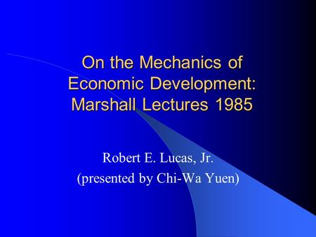 On the Mechanics of Economic Development: Marshall Lectures 1985 Robert E. Lucas, Jr. (presented by Chi-Wa Yuen)