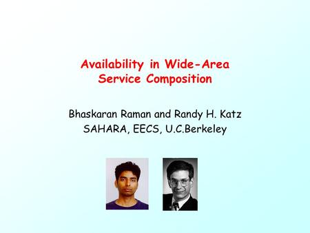 Availability in Wide-Area Service Composition Bhaskaran Raman and Randy H. Katz SAHARA, EECS, U.C.Berkeley.
