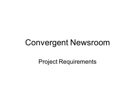 Convergent Newsroom Project Requirements. What is it? Convergent Newsroom is a place for journalist to manage, collect and share their work, coordinate.
